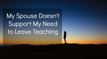 What to do when your spouse doesn't support your need to leave #teaching... but YOU GOTTA GO!