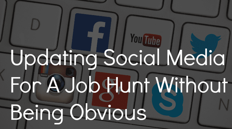 Updating Social Media For A Job Hunt Without Being Obvious