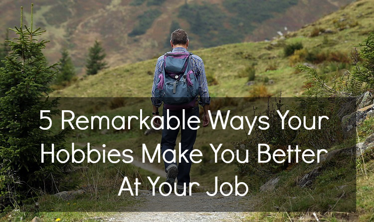 5 Remarkable Ways Your Hobbies Make You Better At Your Job - Life After Teaching