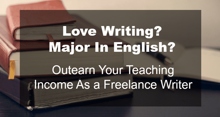 Love Writing? Major In English? Outearn Your Teaching Income As a Freelance Writer